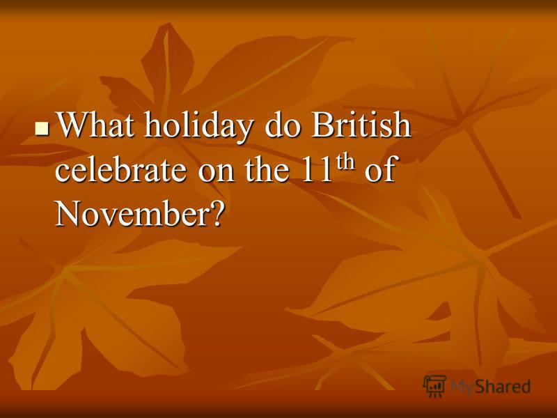 What holiday do British celebrate on the 11 th of November? What holiday do British celebrate on the 11 th of November?