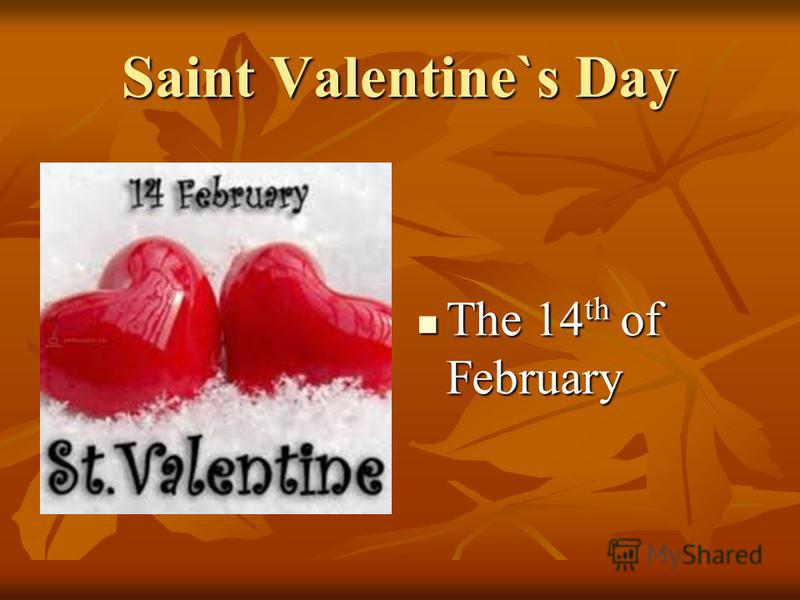 Saint Valentine`s Day The 14 th of February The 14 th of February