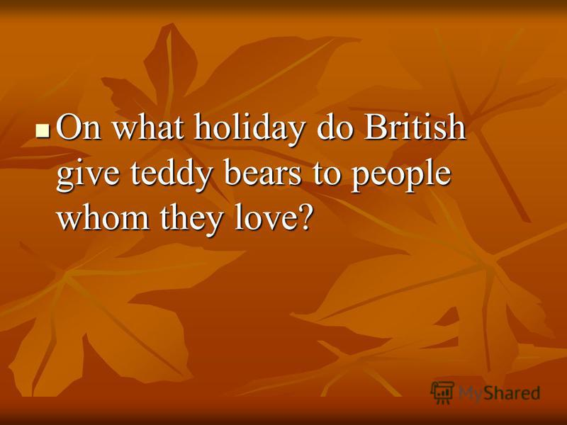 On what holiday do British give teddy bears to people whom they love? On what holiday do British give teddy bears to people whom they love?