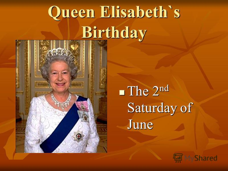 Queen Elisabeth`s Birthday The 2 nd Saturday of June The 2 nd Saturday of June