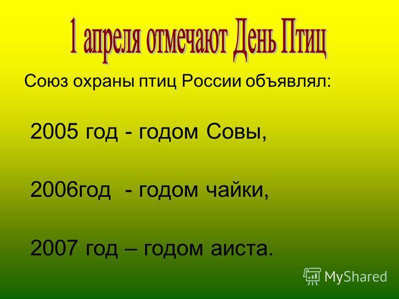 Союз охраны птиц России объявлял: 2005 год - годом Совы, 2006 год - годом чайки, 2007 год – годом аиста.