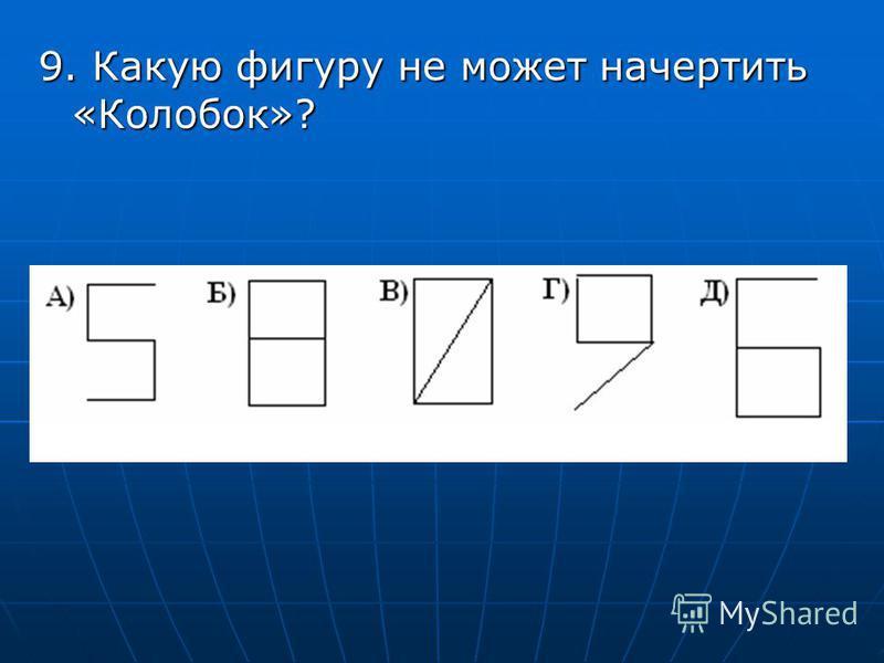 9. Какую фигуру не может начертить «Колобок»?