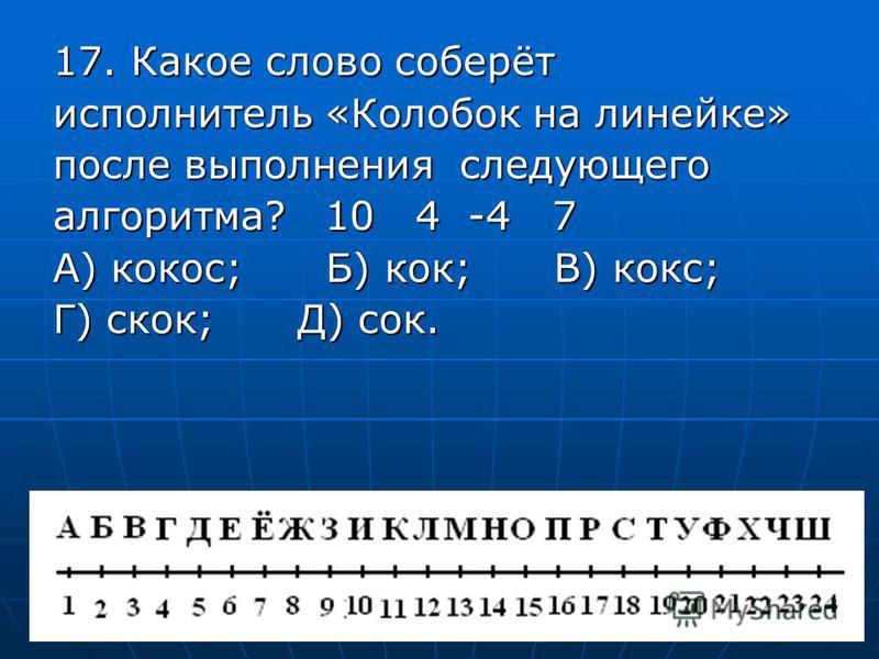 17. Какое слово соберёт исполнитель «Колобок на линейке» после выполнения следующего алгоритма? 10 4 -4 7 А) кокос; Б) кок; В) кокс; Г) скок; Д) сок.