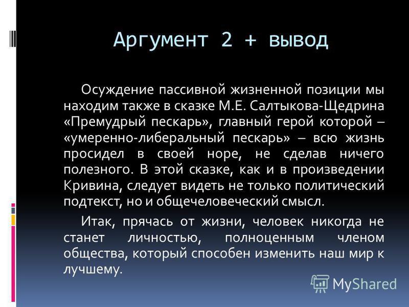 Аргумент 2 + вывод Осуждение пассивной жизненной позиции мы находим также в сказке М.Е. Салтыкова-Щедрина «Премудрый пескарь», главный герой которой – «умеренно-либеральный пескарь» – всю жизнь просидел в своей норе, не сделав ничего полезного. В это