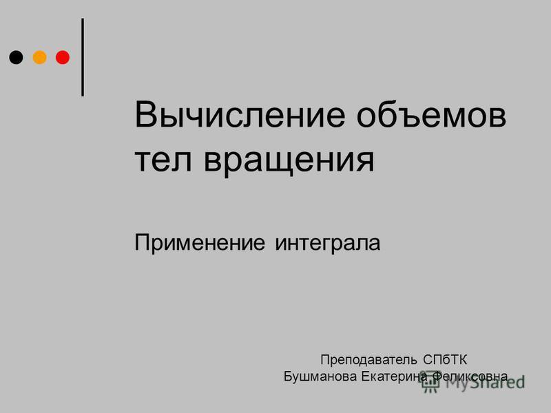 Вычисление объемов тел вращения Применение интеграла Преподаватель СПбТК Бушманова Екатерина Феликсовна