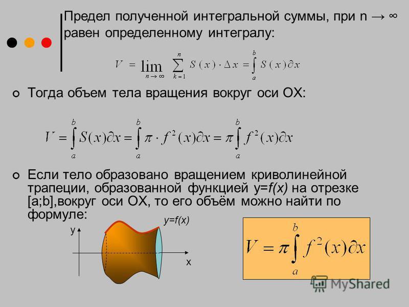 Тогда объем тела вращения вокруг оси ОХ: Если тело образовано вращением криволинейной трапеции, образованной функцией у=f(x) на отрезке [a;b],вокруг оси ОХ, то его объём можно найти по формуле: Предел полученной интегральной суммы, при n равен опреде