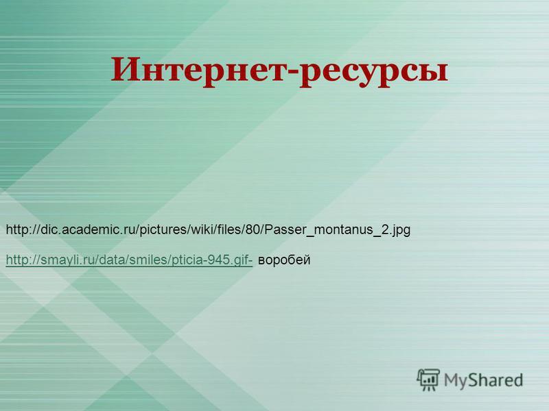 http://smayli.ru/data/smiles/pticia-945.gif-http://smayli.ru/data/smiles/pticia-945.gif- воробей http://dic.academic.ru/pictures/wiki/files/80/Passer_montanus_2. jpg Интернет-ресурсы
