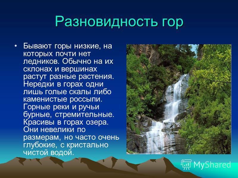 Разновидность гор Бывают горы низкие, на которых почти нет ледников. Обычно на их склонах и вершинах растут разные растения. Нередки в горах одни лишь голые скалы либо каменистые россыпи. Горные реки и ручьи бурные, стремительные. Красивы в горах озе