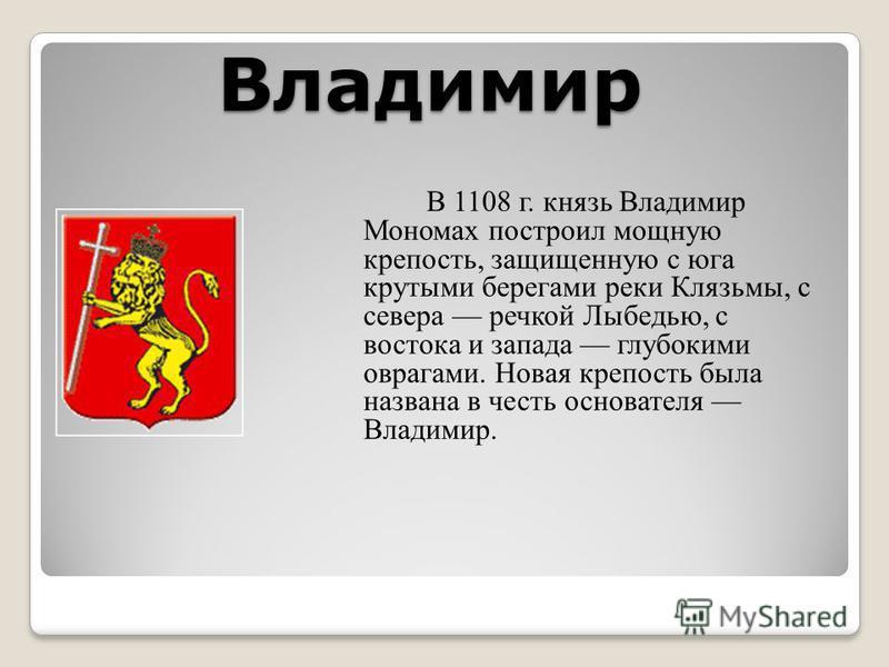 Владимир В 1108 г. князь Владимир Мономах построил мощную крепость, защищенную с юга крутыми берегами реки Клязьмы, с севера речкой Лыбедью, с востока и запада глубокими оврагами. Новая крепость была названа в честь основателя Владимир.