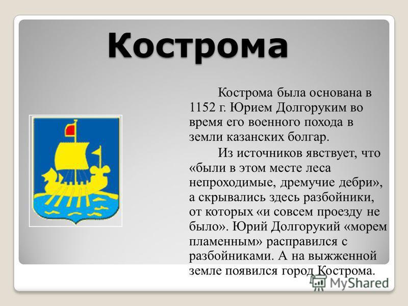 Кострома Кострома была основана в 1152 г. Юрием Долгоруким во время его военного похода в земли казанских болгар. Из источников явствует, что «были в этом месте леса непроходимые, дремучие дебри», а скрывались здесь разбойники, от которых «и совсем п