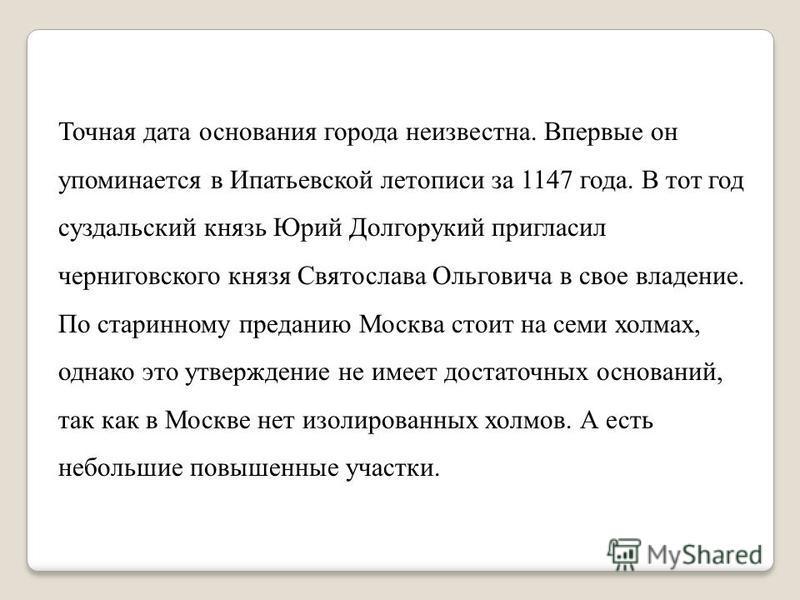 Точная дата основания города неизвестна. Впервые он упоминается в Ипатьевской летописи за 1147 года. В тот год суздальский князь Юрий Долгорукий пригласил черниговского князя Святослава Ольговича в свое владение. По старинному преданию Москва стоит н