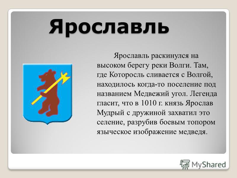 Ярославль Ярославль раскинулся на высоком берегу реки Волги. Там, где Которосль сливается с Волгой, находилось когда-то поселение под названием Медвежий угол. Легенда гласит, что в 1010 г. князь Ярослав Мудрый с дружиной захватил это селение, разруби