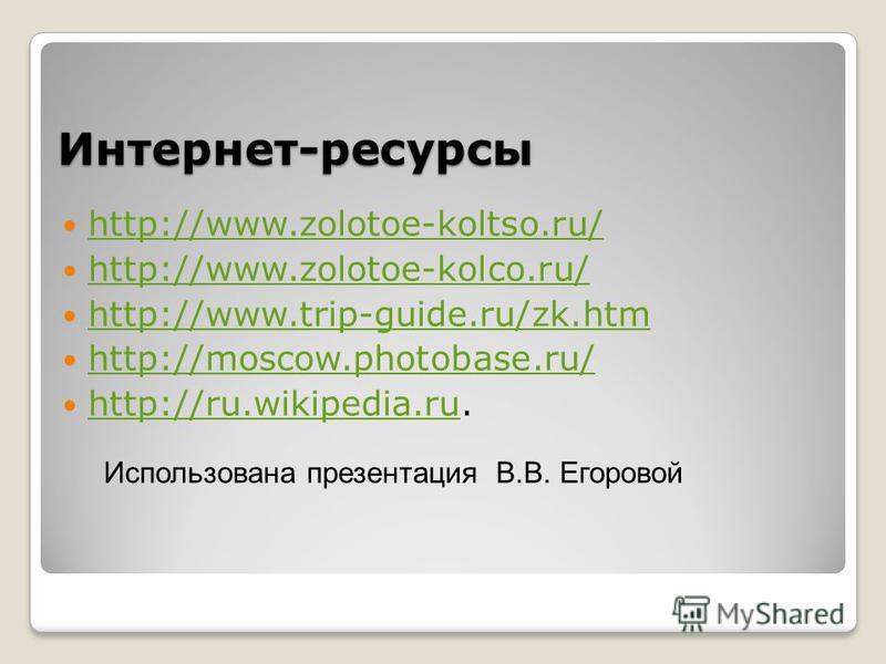 Интернет-ресурсы http://www.zolotoe-koltso.ru/ http://www.zolotoe-kolco.ru/ http://www.trip-guide.ru/zk.htm http://moscow.photobase.ru/ http://ru.wikipedia.ru. http://ru.wikipedia.ru Использована презентация В.В. Егоровой