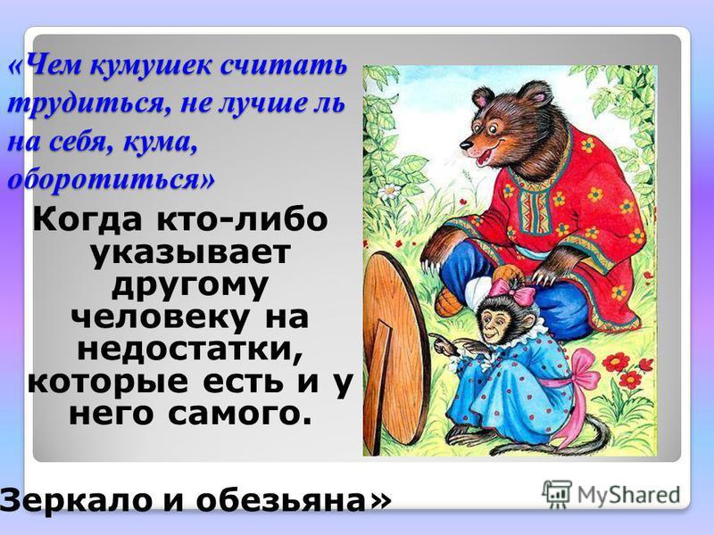 «Чем кумушек считать трудиться, не лучше ль на себя, кума, оборотиться» Когда кто-либо указывает другому человеку на недостатки, которые есть и у него самого. «Зеркало и обезьяна»