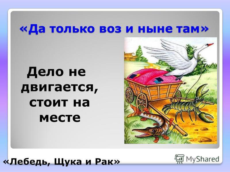 «Да только воз и ныне там» Дело не двигается, стоит на месте «Лебедь, Щука и Рак»