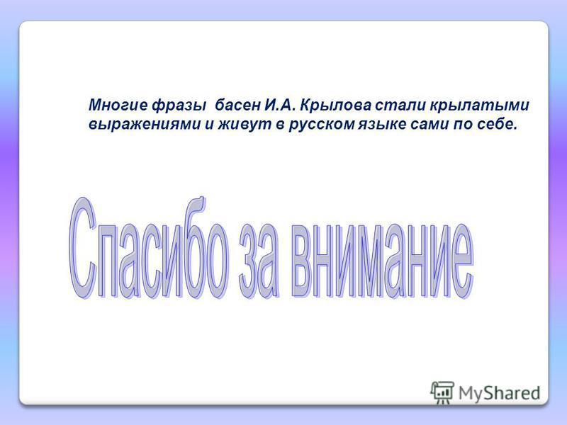 Многие фразы басен И.А. Крылова стали крылатыми выражениями и живут в русском языке сами по себе.