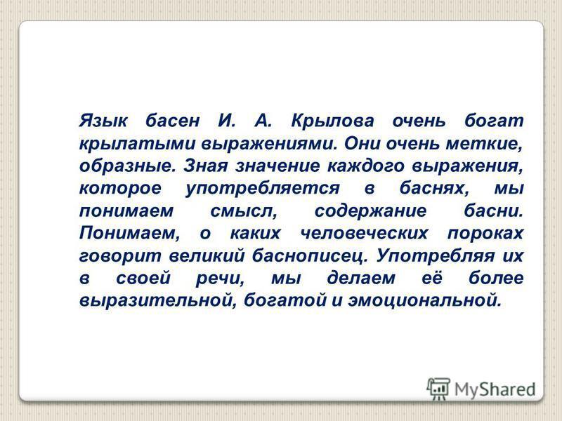 Язык басен И. А. Крылова очень богат крылатыми выражениями. Они очень меткие, образные. Зная значение каждого выражения, которое употребляется в баснях, мы понимаем смысл, содержание басни. Понимаем, о каких человеческих пороках говорит великий басно
