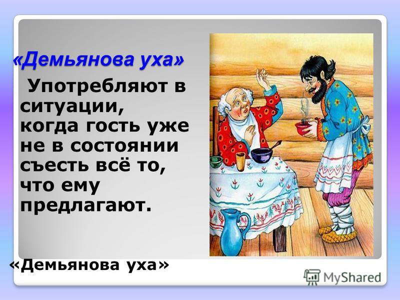 «Демьянова уха» Употребляют в ситуации, когда гость уже не в состоянии съесть всё то, что ему предлагают. «Демьянова уха»