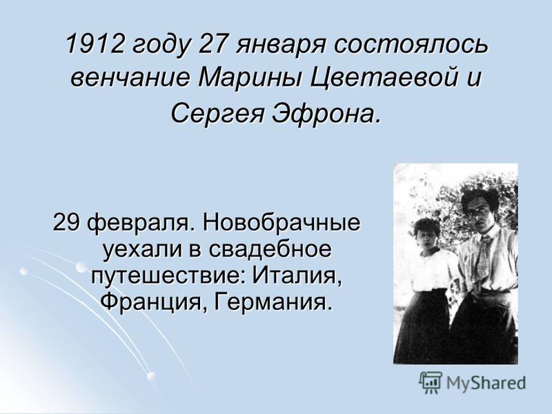 1912 году 27 января состоялось венчание Марины Цветаевой и Сергея Эфрона. 1912 году 27 января состоялось венчание Марины Цветаевой и Сергея Эфрона. 29 февраля. Новобрачные уехали в свадебное путешествие: Италия, Франция, Германия.