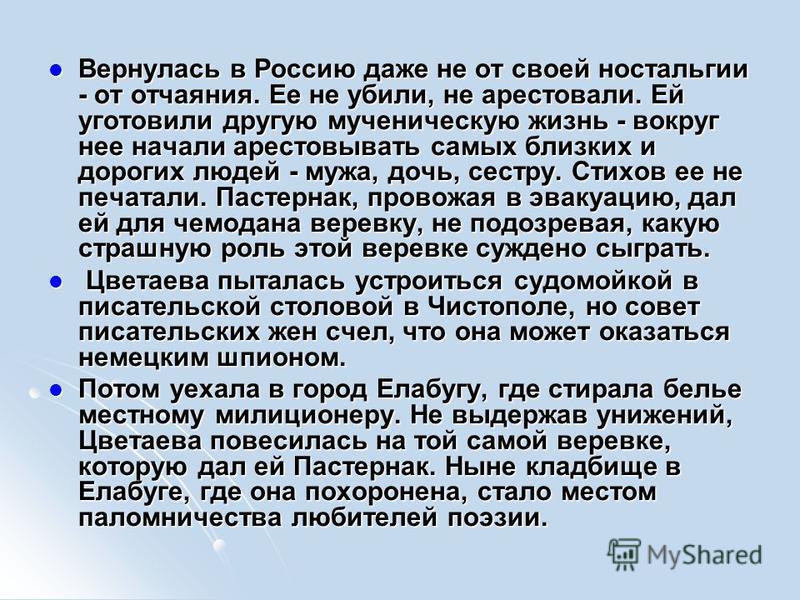 Вернулась в Россию даже не от своей ностальгии - от отчаяния. Ее не убили, не арестовали. Ей уготовили другую мученическую жизнь - вокруг нее начали арестовывать самых близких и дорогих людей - мужа, дочь, сестру. Стихов ее не печатали. Пастернак, пр