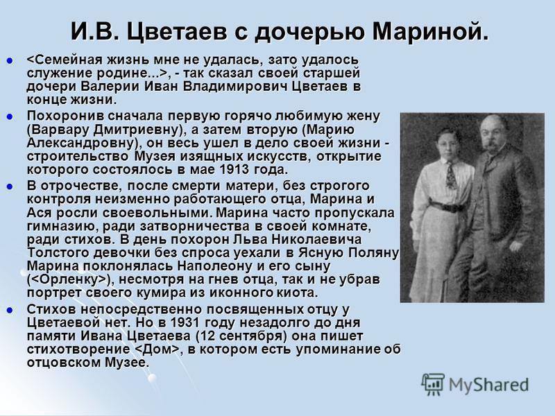 И.В. Цветаев с дочерью Мариной. , - так сказал своей старшей дочери Валерии Иван Владимирович Цветаев в конце жизни. Похоронив сначала первую горячо любимую жену (Варвару Дмитриевну), а затем вторую (Марию Александровну), он весь ушел в дело своей жи