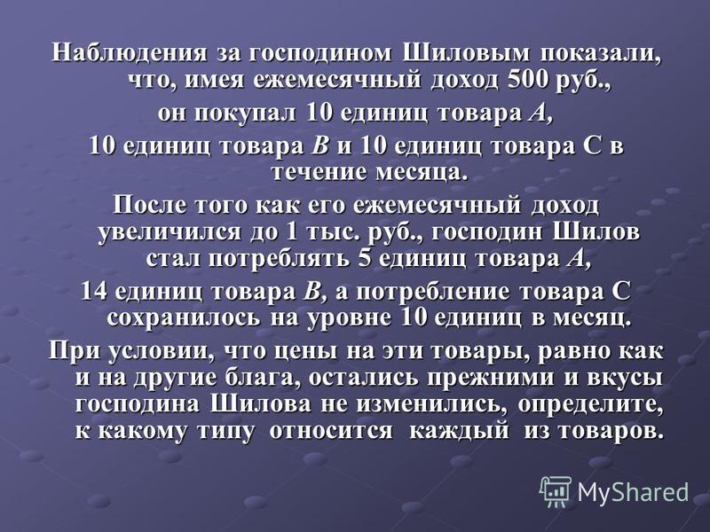 Наблюдения за господином Шиловым показали, что, имея ежемесячный доход 500 руб., он покупал 10 единиц товара А, 10 единиц товара В и 10 единиц товара С в течение месяца. После того как его ежемесячный доход увеличился до 1 тыс. руб., господин Шилов с