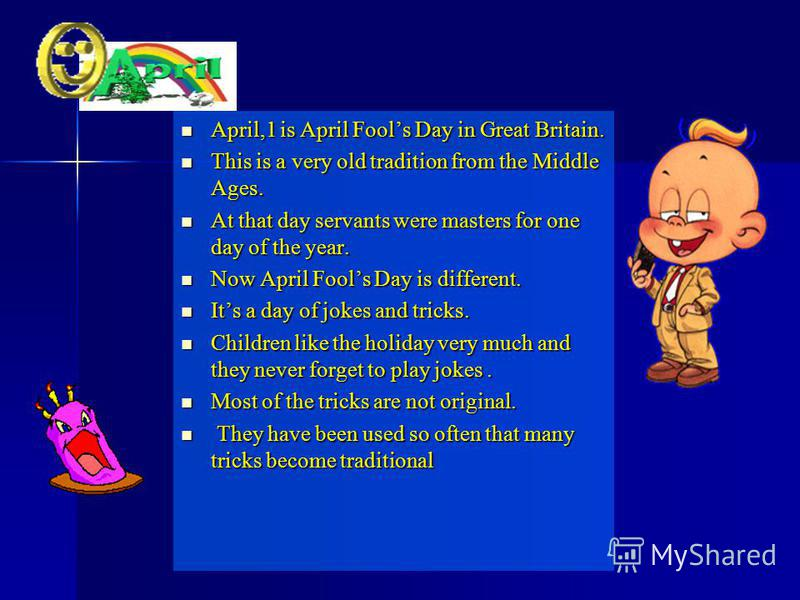 April,1 is April Fools Day in Great Britain. April,1 is April Fools Day in Great Britain. This is a very old tradition from the Middle Ages. This is a very old tradition from the Middle Ages. At that day servants were masters for one day of the year.