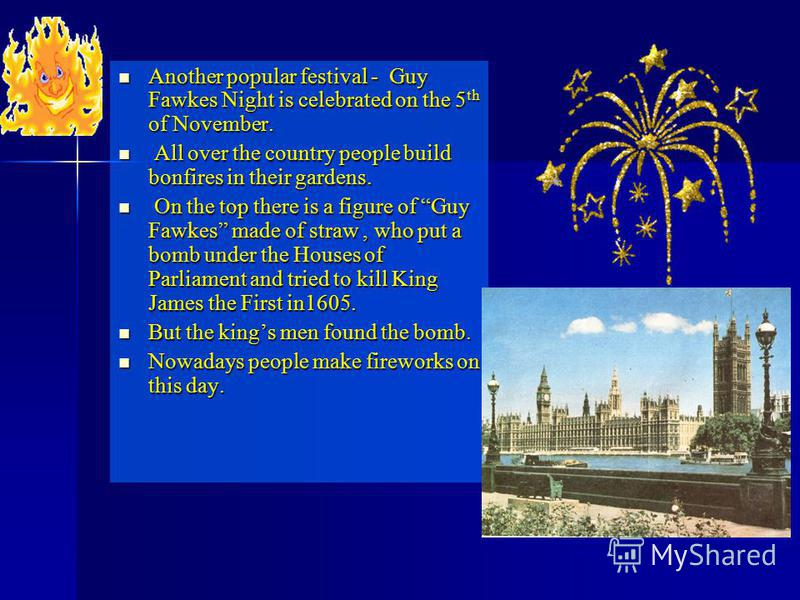 Another popular festival - Guy Fawkes Night is celebrated on the 5 th of November. Another popular festival - Guy Fawkes Night is celebrated on the 5 th of November. All over the country people build bonfires in their gardens. All over the country pe