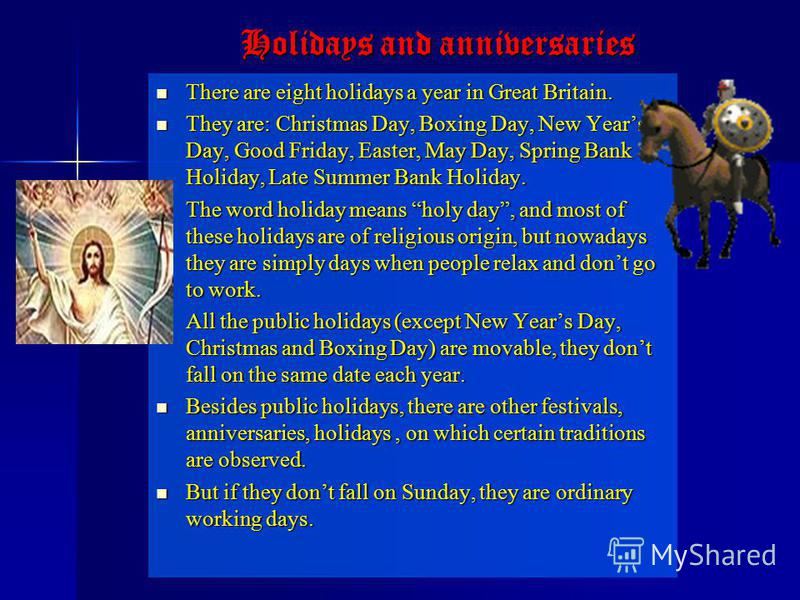 There are eight holidays a year in Great Britain. There are eight holidays a year in Great Britain. They are: Christmas Day, Boxing Day, New Years Day, Good Friday, Easter, May Day, Spring Bank Holiday, Late Summer Bank Holiday. They are: Christmas D