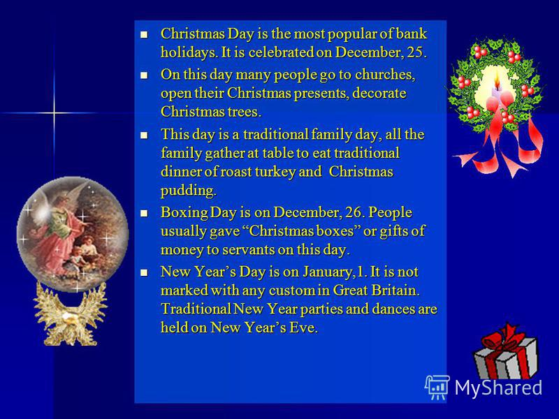 Christmas Day is the most popular of bank holidays. It is celebrated on December, 25. Christmas Day is the most popular of bank holidays. It is celebrated on December, 25. On this day many people go to churches, open their Christmas presents, decorat