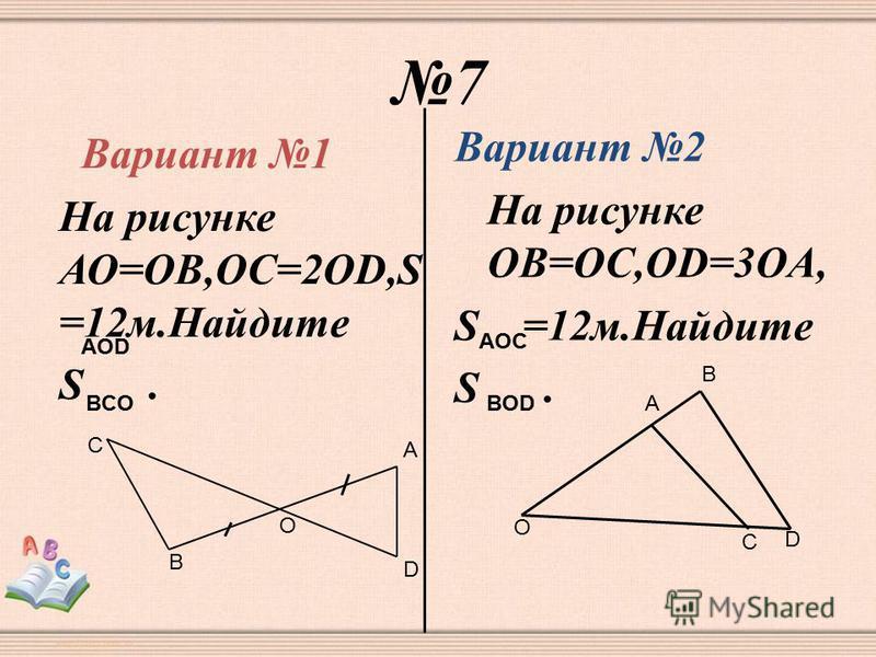 7 Вариант 1 На рисунке АО=ОВ,ОС=2OD,S =12 м.Найдите S. Вариант 2 На рисунке ОB=ОC,ОD=3OA, S =12 м.Найдите S. AOD BCO В С О А D AOC BOD O A B D C