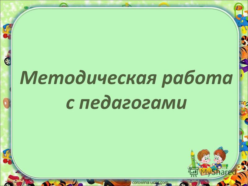 Методическая работа с педагогами corowina.ucoz.com