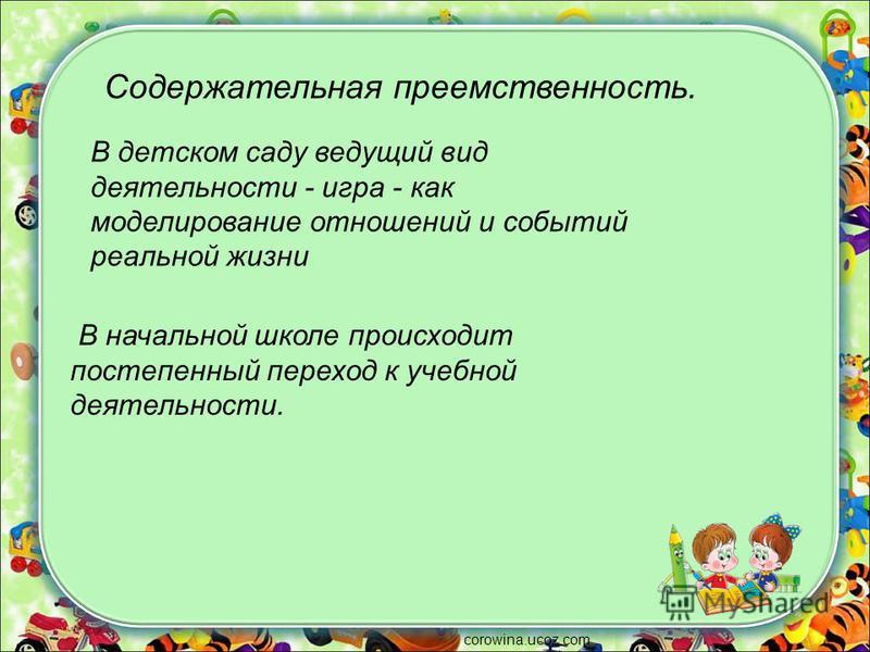 corowina.ucoz.com Содержательная преемственность. В детском саду ведущий вид деятельности - игра - как моделирование отношений и событий реальной жизни В начальной школе происходит постепенный переход к учебной деятельности.