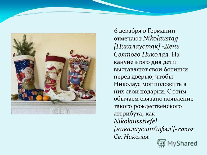 6 декабря в Германии отмечают Nikolaustag [Никалаустак] -День Святого Николая. На кануне этого дня дети выставляют свои ботинки перед дверью, чтобы Николаус мог положить в них свои подарки. С этим обычаем связано появление такого рождественского атри