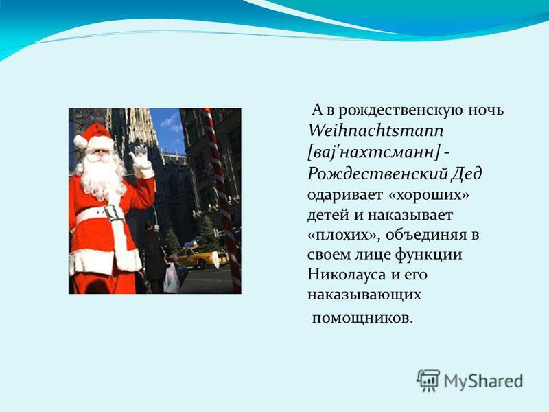 А в рождественскую ночь Weihnachtsmann [ваз'нахтсманн] - Рождественский Дед одаривает «хороших» детей и наказывает «плохих», объединяя в своем лице функции Николауса и его наказывающих помощников.