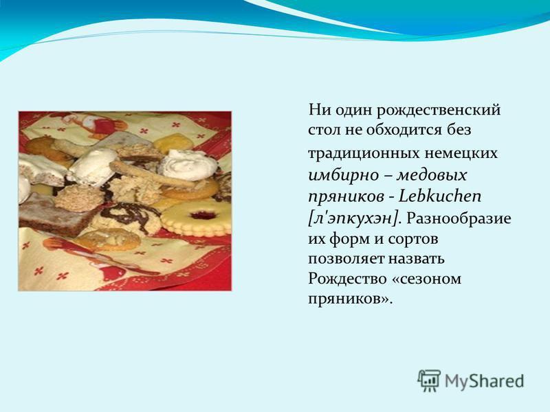 Ни один рождественский стол не обходится без традиционных немецких имбирное – медовых пряников - Lebkuchen [л'эпкухэн]. Разнообразие их форм и сортов позволяет назвать Рождество «сезоном пряников».