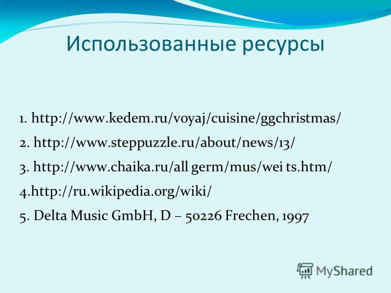 Использованные ресурсы 1. http://www.kedem.ru/voyaj/cuisine/ggchristmas/ 2. http://www.steppuzzle.ru/about/news/13/ 3. http://www.chaika.ru/all germ/mus/wei ts.htm/ 4.http://ru.wikipedia.org/wiki/ 5. Delta Music GmbH, D – 50226 Frechen, 1997
