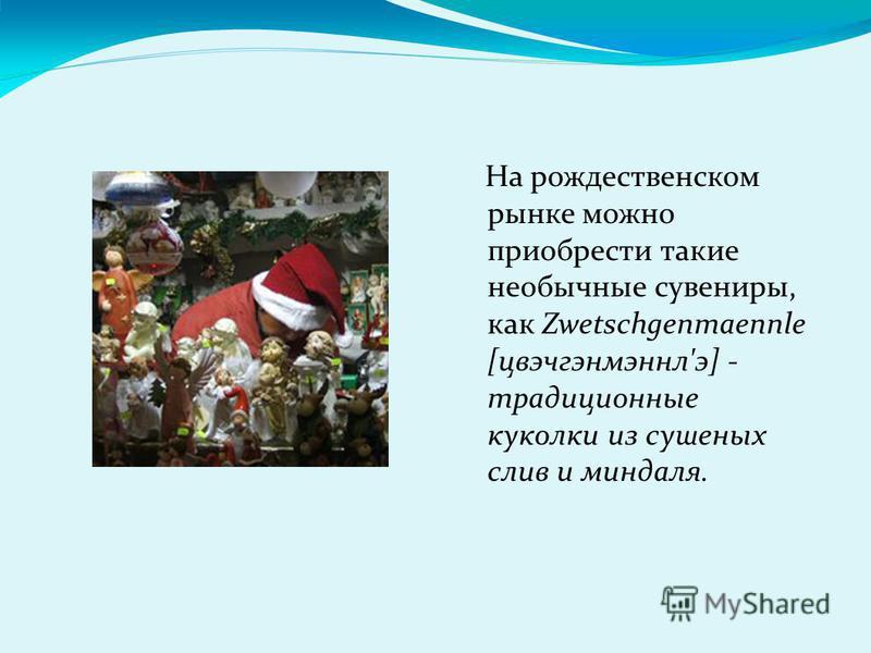 На рождественском рынке можно приобрести такие необычные сувениры, как Zwetschgenmaennle [цвэчгэнмэннл'э] - традиционные куколки из сушеных слив и миндаля.