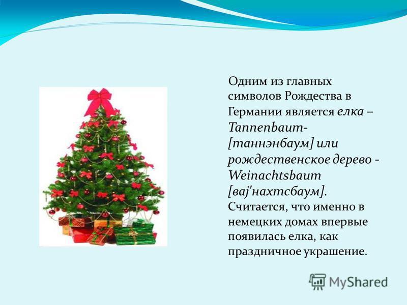 Одним из главных символов Рождества в Германии является елка – Tannenbaum- [танненбаум] или рождественское дерево - Weinachtsbaum [ваз'нахтсбаум]. Считается, что именно в немецких домах впервые появилась елка, как праздничное украшение.