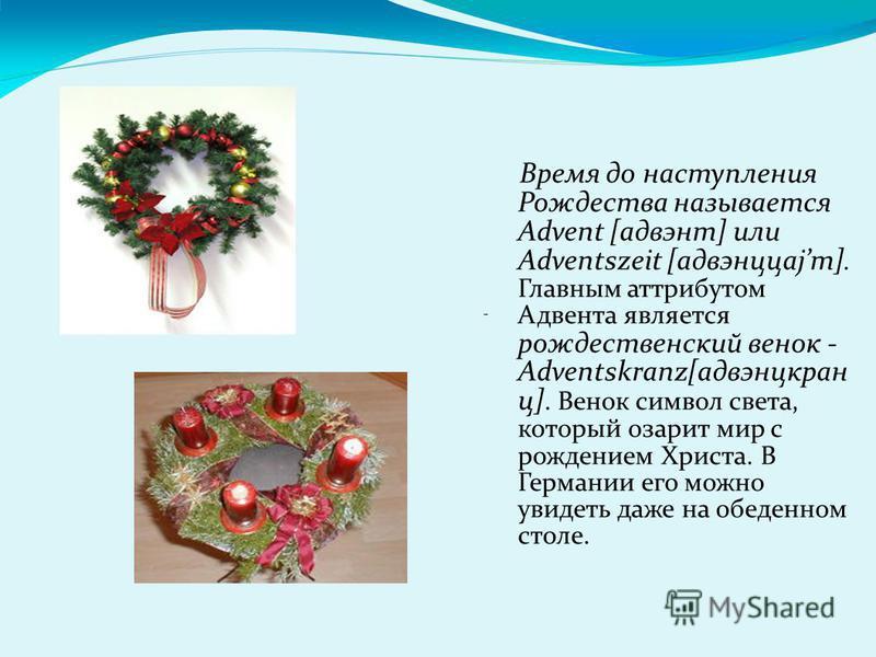 Время до наступления Рождества называется Advent [адвент] или Adventszeit [aдвэнццаjт]. Главным атрибутом Адвента является рождественский венок - Adventskranz[адвэнцкран ц]. Венок символ света, который озарит мир с рождением Христа. В Германии его мо
