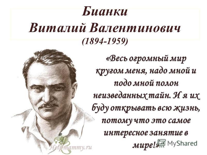 Бианки Виталий Валентинович (1894-1959) «Весь огромный мир кругом меня, надо мной и подо мной полон неизведанных тайн. И я их буду открывать всю жизнь, потому что это самое интересное занятие в мире!»