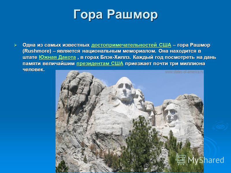 Гора Рашмор Одна из самых известных достопримечательностей США – гора Рашмор (Rushmore) – является национальным мемориалом. Она находится в штате Южная Дакота, в горах Блэк-Хиллз. Каждый год посмотреть на дань памяти величайшим президентам США приезж