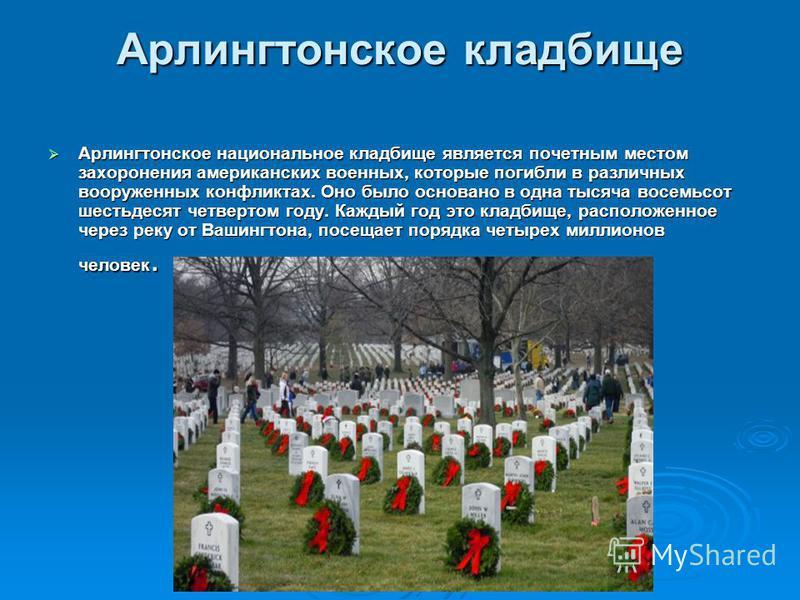 Арлингтонское кладбище Арлингтонское национальное кладбище является почетным местом захоронения американских военных, которые погибли в различных вооруженных конфликтах. Оно было основано в одна тысяча восемьсот шестьдесят четвертом году. Каждый год