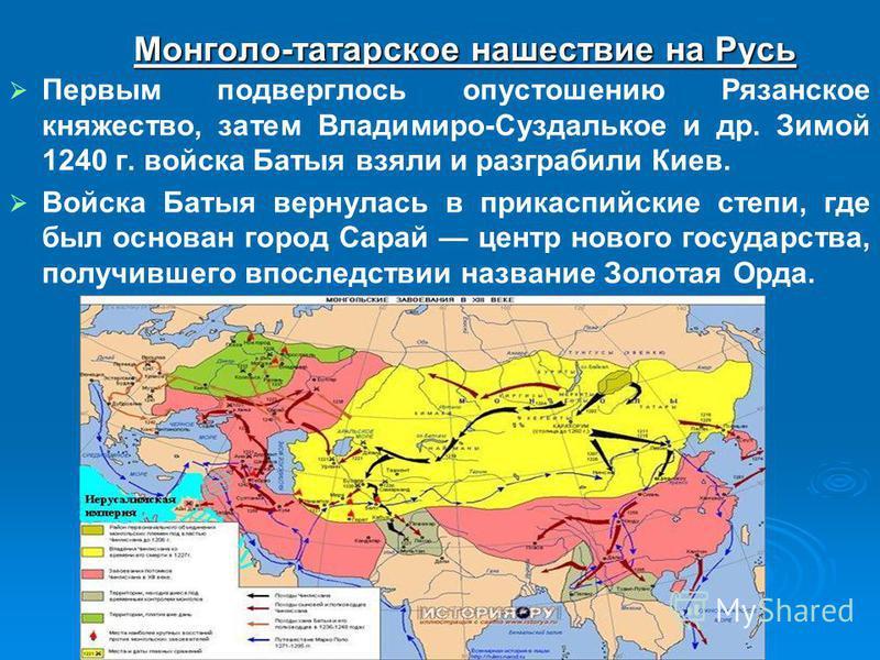Монголо-татарское нашествие на Русь Первым подверглось опустошению Рязанское княжество, затем Владимиро-Суздалькое и др. Зимой 1240 г. войска Батыя взяли и разграбили Киев. Войска Батыя вернулась в прикаспийские степи, где был основан город Сарай цен