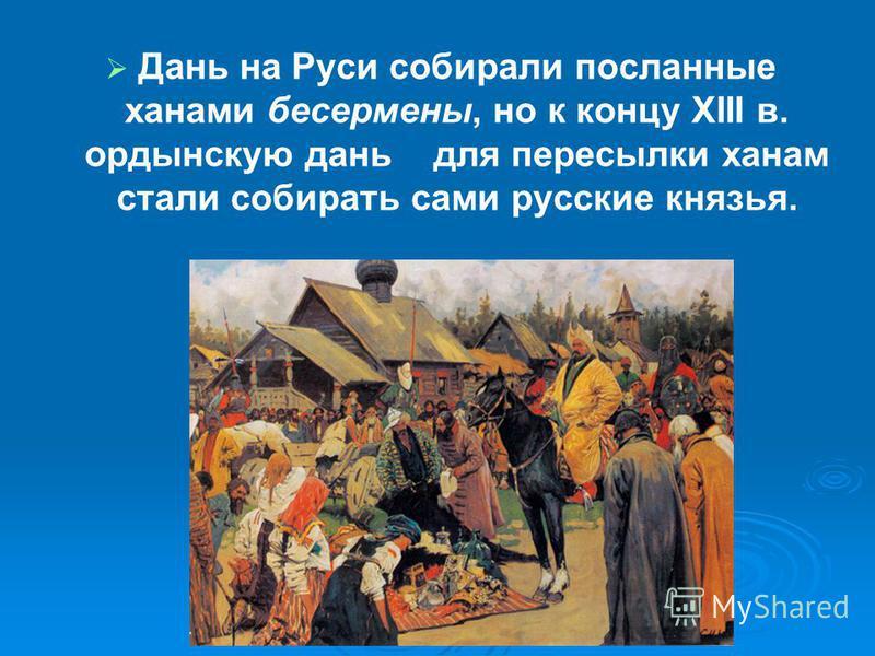 Дань на Руси собирали посланные ханами бесермены, но к концу XIII в. ордынскую дань для пересылки ханам стали собирать сами русские князья.
