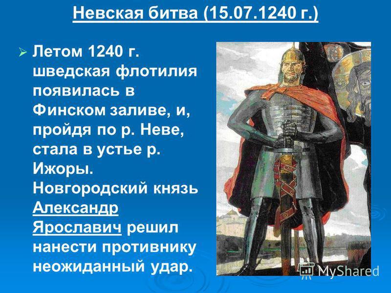 Невская битва (15.07.1240 г.) Летом 1240 г. шведская флотилия появилась в Финском заливе, и, пройдя по р. Неве, стала в устье р. Ижоры. Новгородский князь Александр Ярославич решил нанести противнику неожиданный удар.