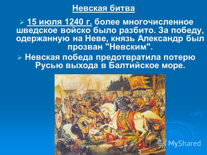 Невская битва 15 июля 1240 г. более многочисленное шведское войско было разбито. За победу, одержанную на Неве, князь Александр был прозван Невским. Невская победа предотвратила потерю Русью выхода в Балтийское море.