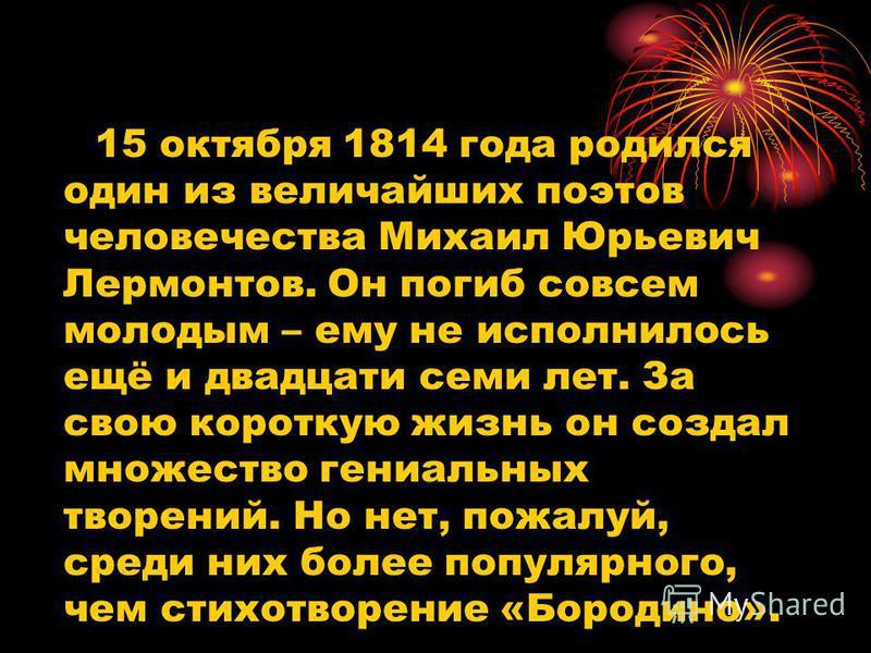 15 октября 1814 года родился один из величайших поэтов человечества Михаил Юрьевич Лермонтов. Он погиб совсем молодым – ему не исполнилось ещё и двадцати семи лет. За свою короткую жизнь он создал множество гениальных творений. Но нет, пожалуй, среди