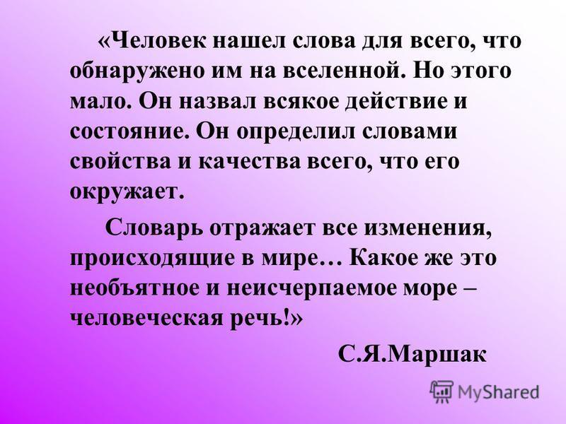 «Человек нашел слова для всего, что обнаружено им на вселенной. Но этого мало. Он назвал всякое действие и состояние. Он определил словами свойства и качества всего, что его окружает. Словарь отражает все изменения, происходящие в мире… Какое же это