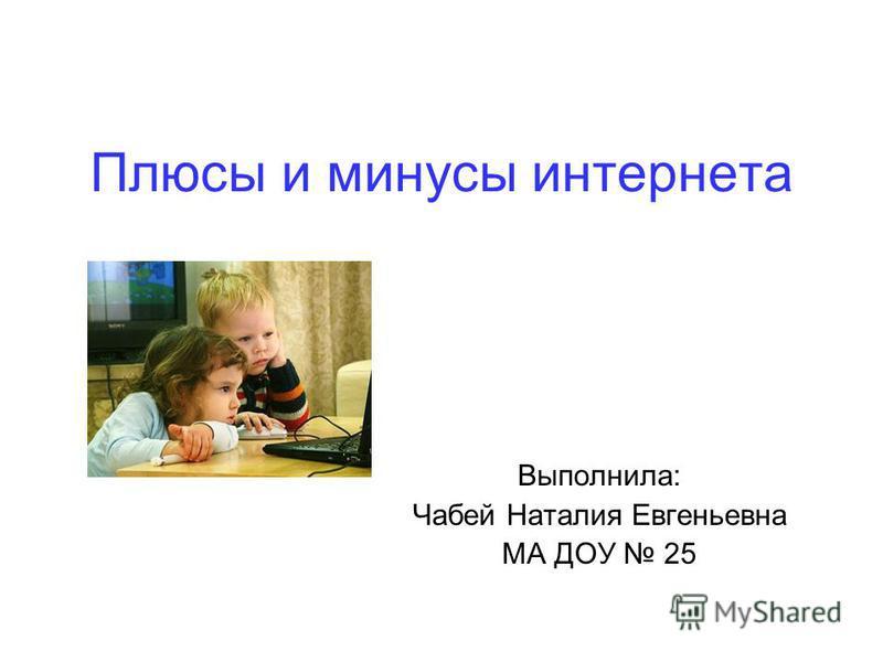 Плюсы и минусы интернета Выполнила: Чабей Наталия Евгеньевна МА ДОУ 25